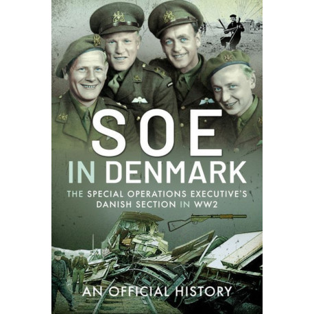 SOE in Denmark: The Special Operations Executive's Danish Section in WW2 : An Official History