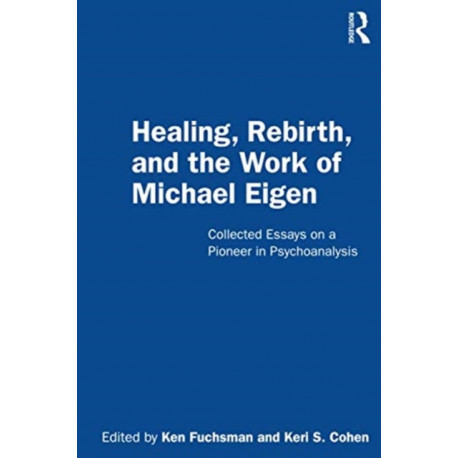Healing, Rebirth and the Work of Michael Eigen: Collected Essays on a Pioneer in Psychoanalysis