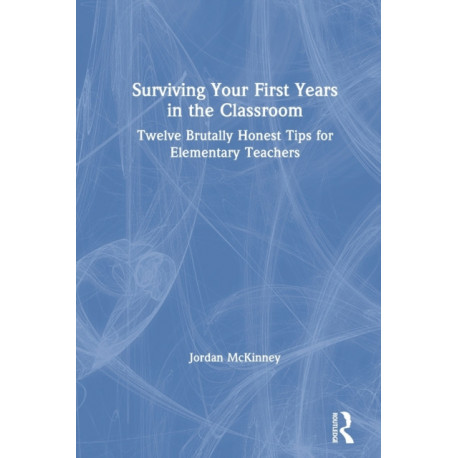 Surviving Your First Years in the Classroom: Twelve Brutally Honest Tips for Elementary Teachers