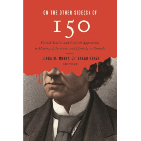On the Other Side(s) of 150: Untold Stories and Critical Approaches to History, Literatures, and Identity in Canada