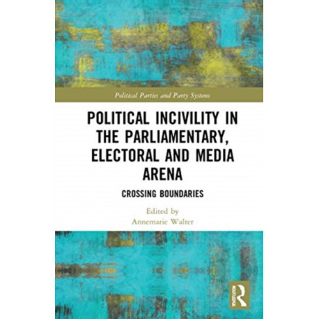 Political Incivility in the Parliamentary, Electoral and Media Arena: Crossing Boundaries