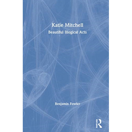 Katie Mitchell: Beautiful Illogical Acts
