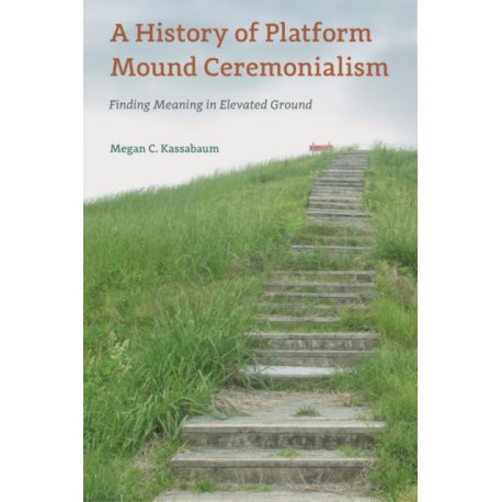 A History of Platform Mound Ceremonialism: Finding Meaning in Elevated Ground