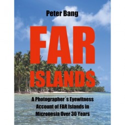 Far Islands: A Photographer s Eyewitness Account of FAR Islands in Micronesia Over 30 Years
