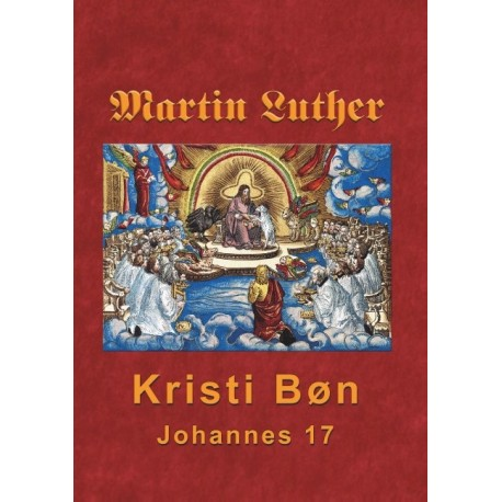 Martin Luther - Kristi Bøn: Martin Luthers prædikener over Johannes 17