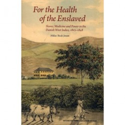 For the Health of the Enslaved: Slaves, Medicine and Power in the Danish West Indies, 1803-1848