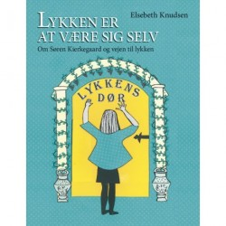 Lykken er at være sig selv: om Søren Kierkegaard og vejen til det lykkelige liv