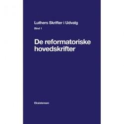 Luthers Skrifter i Udvalg. Bind 1: De reformatoriske hovedskrifter