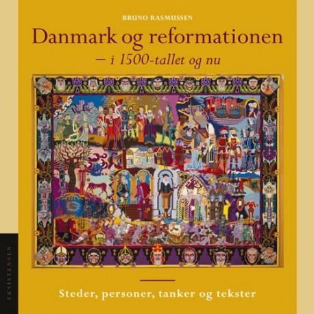 Danmark og reformationen - i 1500-tallet og nu: Steder. personer, tanker og tekster