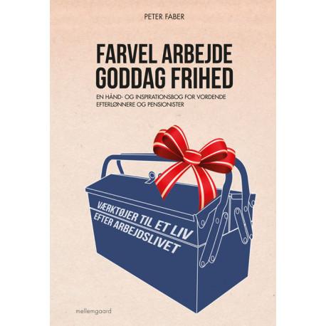 Farvel arbejde - goddag frihed: En hånd- og inspirationsbog for vordende efterlønnere og pensionister