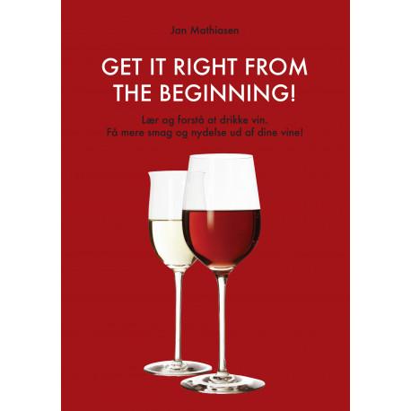 Get it right from the beginning!: lær og forstå at drikke vin, få mere smag og nydelse ud af dine vine!