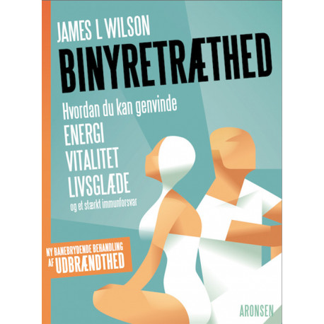 Binyretræthed: Hvordan du kan genvinde energi, vitalitet, livsglæde og et stærkt immunforsvar