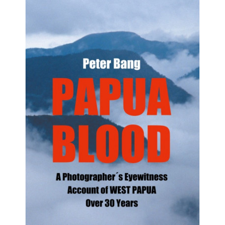 Papua Blood: A Photographer´s Eyewitness Account of West Papua Over 30 Years