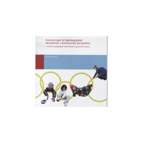 Evalueringer af pædagogiske læreplaner i kommunalt perspektiv: mellem pædagogisk, administrativ og politisk praksis