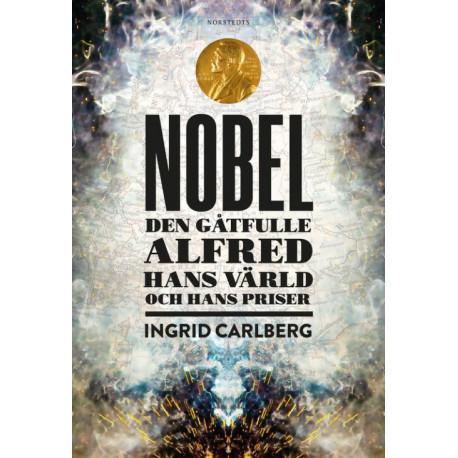 Nobel : den gåtfulle Alfred, hans värld och hans priser: den gåtfulle Alfred, hans värld och hans priser