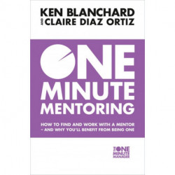 One Minute Mentoring: How to Find and Work with a Mentor - and Why You´ll Benefit from Being One
