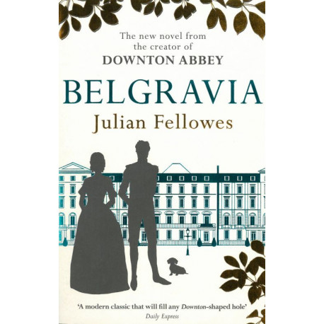 Julian Fellowes's Belgravia: A Tale of Secrets and Scandal Set in 1840s London from the Creator of Downton Abbey: A Tale of Secrets and Scandal Set in 1840s London from the Creator of Downton Abbey