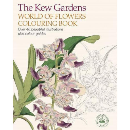 The Kew Gardens World of Flowers Colouring Book  : Over 40 Beautiful Illustrations Plus Colour Guides