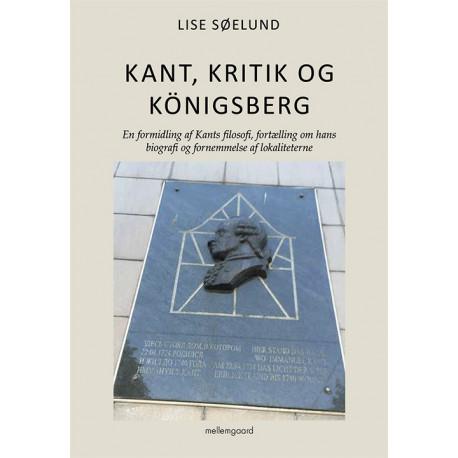 Kant, kritik og Königsberg: En formidlinng af Kants filosofi, fortælling om hans biografi og fornemmelse af lokaliteterne
