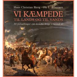 Vi kæmpede til lands og til vands: fortællinger om danske krige i tusind år