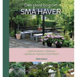 Den store bog om SMÅ HAVER: rækkehushaver – villahaver – gårdhaver – byhaver – kolonihaver