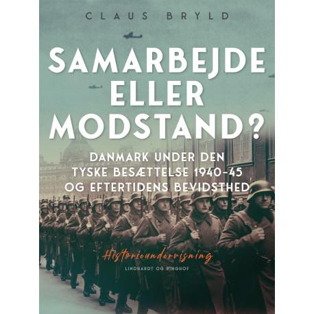 Samarbejde eller modstand? Danmark under den tyske besættelse 1940-45 og eftertidens bevidsthed