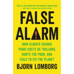 False Alarm: How Climate Change Panic Costs Us Trillions, Hurts the Poor, and Fails to Fix the Planet