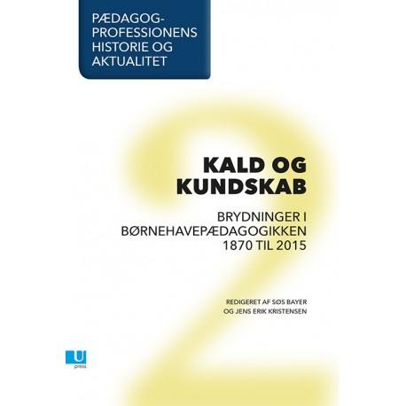 Pædagogprofessionens historie og aktualitet: Bind 2, Kald og kundskab. Brydninger i børnehavepædagogikken 1870 til 2015.