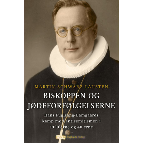 Biskoppen og jødeforfølgelserne: Hans Fuglsang-Damgaards kamp mod antisemitismen i 1930'erne og 40'erne