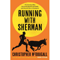 Running with Sherman: The Donkey Who Survived Against All Odds and Raced Like a Champion