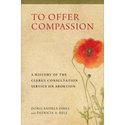 To Offer Compassion: A History of the Clergy Consultation Service on Abortion