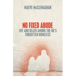 No Fixed Abode: Life and Death Among the UK's Forgotten Homeless