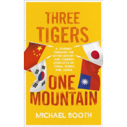 Three Tigers, One Mountain: A Journey through the Bitter History and Current Conflicts of China, Korea and Japan