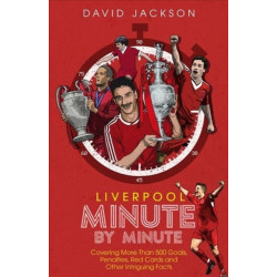 Liverpool Minute by Minute: Covering More Than 500 Goals, Penalties, Red Cards and Other Intriguing Facts