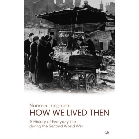 How We Lived Then: History of Everyday Life During the Second World War, A
