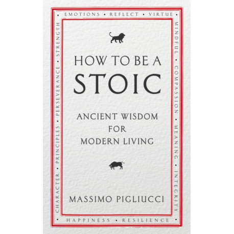 How To Be A Stoic: Ancient Wisdom for Modern Living