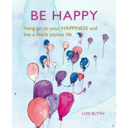 Be Happy: Hang on to Your Happiness and Live a More Joyous Life