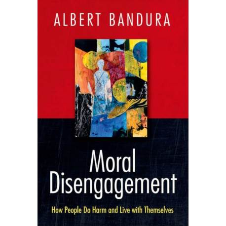 Moral Disengagement: How People Do Harm and Live with Themselves