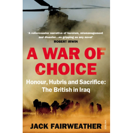 A War of Choice: Honour, Hubris and Sacrifice: The British in Iraq