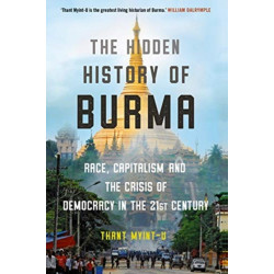 The Hidden History of Burma: Race, Capitalism, and the Crisis of Democracy in the 21st Century