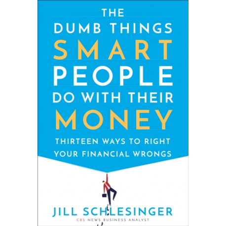 The Dumb Things Smart People Do with Their Money: Thirteen Ways to Right Your Financial Wrongs