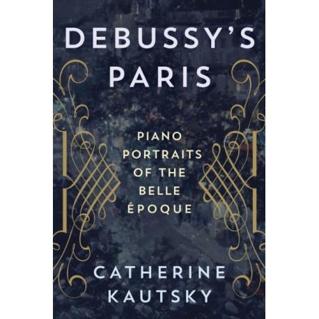 Debussy's Paris: Piano Portraits of the Belle Epoque
