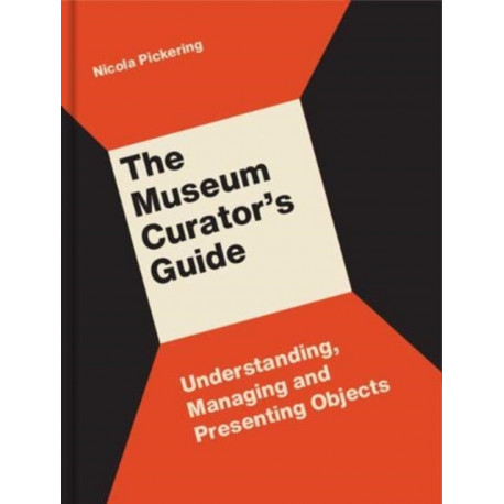 The Museum Curator's Guide: Understanding, Managing and Presenting Objects