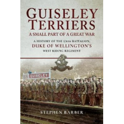 Guiseley Terriers: A Small Part of a Great War: A History of the 1/6th Battalion, Duke of Wellington's West Riding Regiment