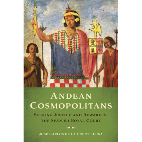Andean Cosmopolitans: Seeking Justice and Reward at the Spanish Royal Court