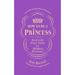 How to be a Princess: Real-Life Fairy Tales for Modern Heroines - No Fairy Godmothers Required