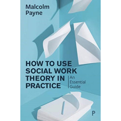 How to Use Social Work Theory in Practice: An Essential Guide