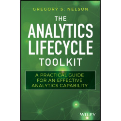The Analytics Lifecycle Toolkit: A Practical Guide for an Effective Analytics Capability