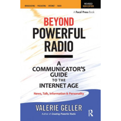 Beyond Powerful Radio: A Communicator's Guide to the Internet Age-News, Talk, Information & Personality for Broadcasting, Podcasting, Internet, Radio