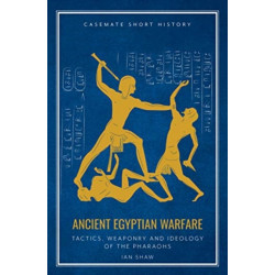 Ancient Egyptian Warfare: Tactics, Weapons and Ideology of the Pharaohs
